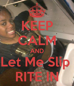 Poster: KEEP CALM AND Let Me Slip  RITE IN