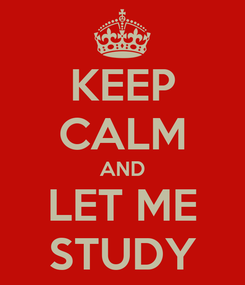 Poster: KEEP CALM AND LET ME STUDY