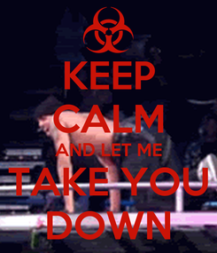 Poster: KEEP CALM AND LET ME TAKE YOU DOWN