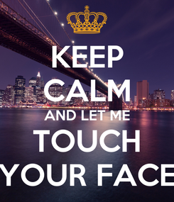 Poster: KEEP CALM AND LET ME TOUCH YOUR FACE