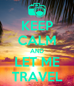 Poster: KEEP CALM AND LET ME TRAVEL