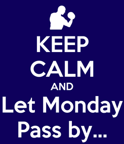 Poster: KEEP CALM AND Let Monday Pass by...