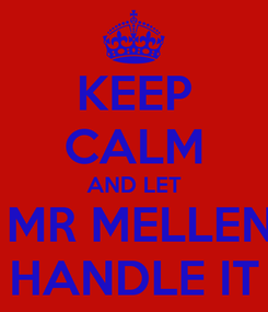 Poster: KEEP CALM AND LET  MR MELLEN HANDLE IT