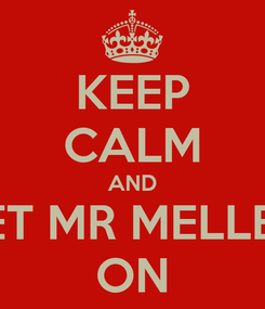 Poster: KEEP CALM AND LET MR MELLEN ON