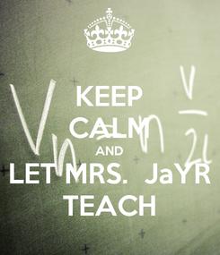 Poster: KEEP CALM AND LET MRS.  JaYR TEACH