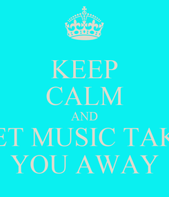 Poster: KEEP CALM AND LET MUSIC TAKE YOU AWAY
