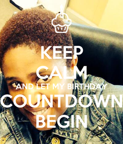 Poster: KEEP CALM AND LET MY BIRTHDAY COUNTDOWN BEGIN