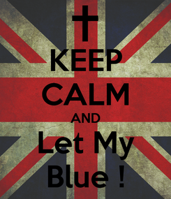 Poster: KEEP CALM AND Let My Blue !