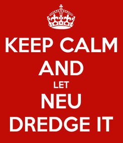 Poster: KEEP CALM AND LET NEU DREDGE IT