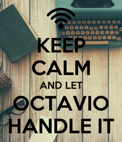 Poster: KEEP CALM AND LET OCTAVIO HANDLE IT