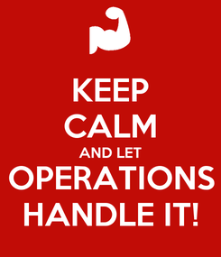 Poster: KEEP CALM AND LET OPERATIONS HANDLE IT!