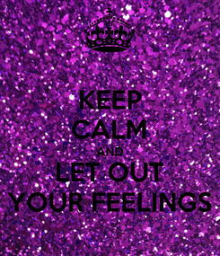 Poster: KEEP CALM AND LET OUT YOUR FEELINGS