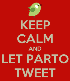 Poster: KEEP CALM AND LET PARTO TWEET