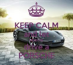 Poster: KEEP CALM and let PORCIA drive a PORSCHE