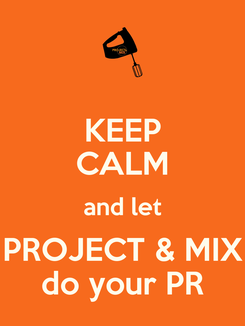 Poster: KEEP CALM and let PROJECT & MIX do your PR