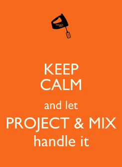 Poster: KEEP CALM and let PROJECT & MIX handle it