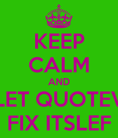 Poster: KEEP CALM AND LET QUOTEV FIX ITSLEF