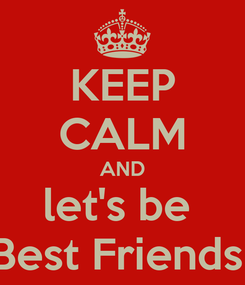 Poster: KEEP CALM AND let's be  Best Friends