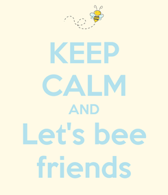 Poster: KEEP CALM AND Let's bee friends