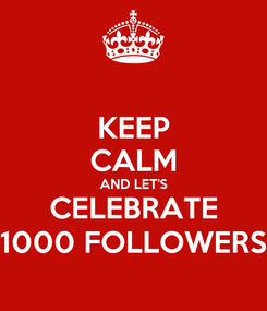 Poster: KEEP CALM AND LET'S CELEBRATE 1000 FOLLOWERS