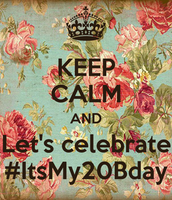 Poster: KEEP CALM AND Let's celebrate #ItsMy20Bday
