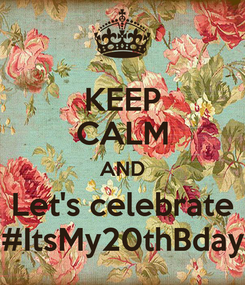 Poster: KEEP CALM AND Let's celebrate #ItsMy20thBday