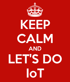 Poster: KEEP CALM AND LET'S DO IoT