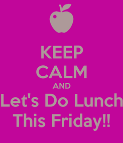 Poster: KEEP CALM AND Let's Do Lunch This Friday!!