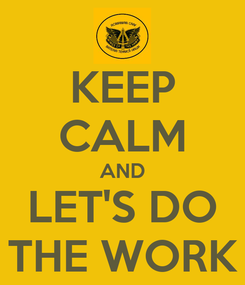 Poster: KEEP CALM AND LET'S DO THE WORK