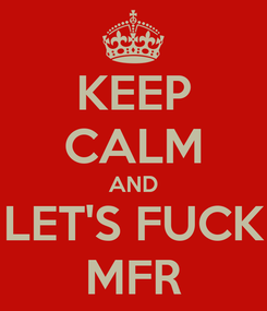Poster: KEEP CALM AND LET'S FUCK MFR