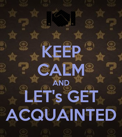 Poster: KEEP CALM AND LET's GET ACQUAINTED