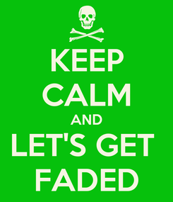 Poster: KEEP CALM AND LET'S GET  FADED