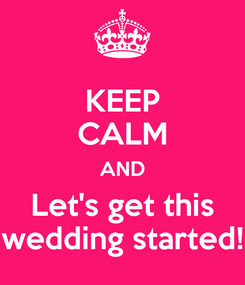 Poster: KEEP CALM AND Let's get this wedding started!
