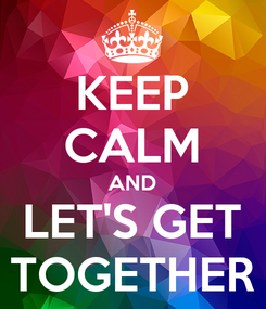 Poster: KEEP CALM AND LET'S GET TOGETHER