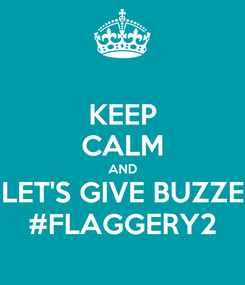 Poster: KEEP CALM AND LET'S GIVE BUZZE #FLAGGERY2