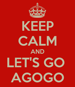 Poster: KEEP CALM AND LET'S GO  AGOGO