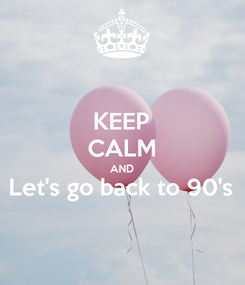 Poster: KEEP CALM AND Let's go back to 90's