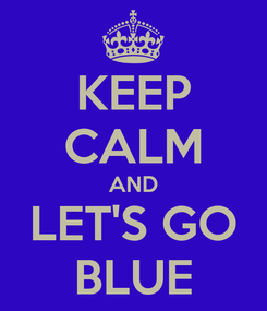 Poster: KEEP CALM AND LET'S GO BLUE