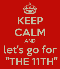 """Poster: KEEP CALM AND let's go for  """"THE 11TH"""""""