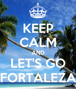 Poster: KEEP CALM AND LET'S GO FORTALEZA