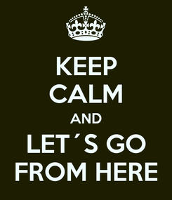 Poster: KEEP CALM AND LET´S GO FROM HERE