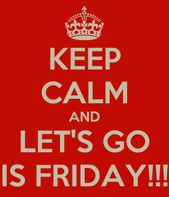 Poster: KEEP CALM AND LET'S GO IS FRIDAY!!!