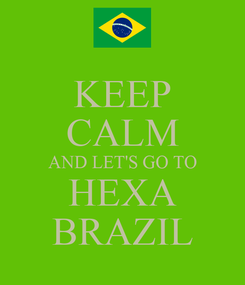 Poster: KEEP CALM AND LET'S GO TO HEXA BRAZIL