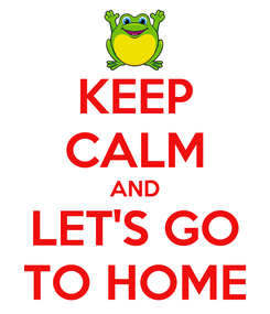 Poster: KEEP CALM AND LET'S GO TO HOME