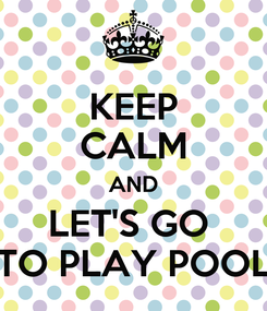 Poster: KEEP CALM AND LET'S GO  TO PLAY POOL