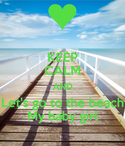 Poster: KEEP CALM AND Let's go to the beach My baby girl