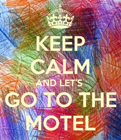 Poster: KEEP CALM AND LET'S  GO TO THE MOTEL