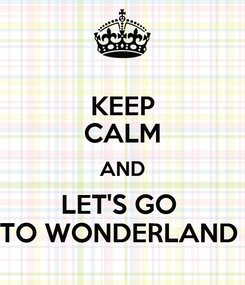 Poster: KEEP CALM AND LET'S GO  TO WONDERLAND