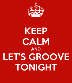 Poster: KEEP CALM AND LET'S GROOVE TONIGHT