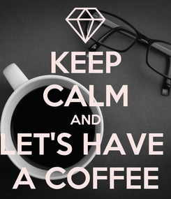 Poster: KEEP CALM AND LET'S HAVE  A COFFEE